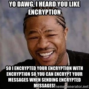 Yo Dawg - YO DAWG, I HEARD YOU LIKE ENCRYPTION So I encrypted your encryption with encryption so you can encrypt your messages when sending encrypted messages!