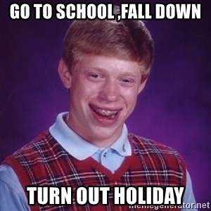 Bad Luck Brian - go to school ,fall down turn out holiday