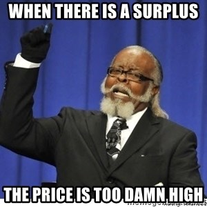 Too high - when there is a surplus the price is too damn high