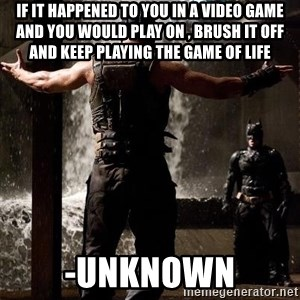 Bane Let the Games Begin - If it happened to you in a video game and you would play on , brush it off and keep playing the game of life -unknown