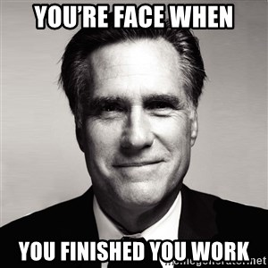 RomneyMakes.com - You're face when You finished you work