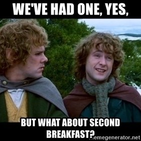 What about second breakfast? - We've had one, yes, But what about second breakfast?