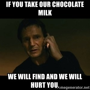 liam neeson taken - If you take our chocolate milk we will find and we will hurt you.