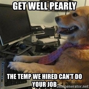 I have no idea what I'm doing - Dog with Tie - get well Pearly the temp we hired can't do your job