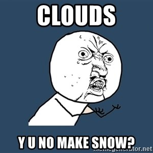 Y U No - Clouds Y U No make snow?