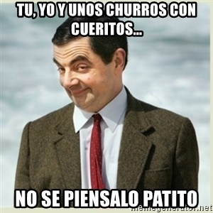 MR bean - tu, yo y unos churros con cueritos... no se piensalo patito