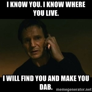 liam neeson taken - I know you. I know where you live. I will find you and make you dab.
