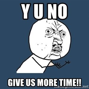 Y U No - Y U No  give us more time!!
