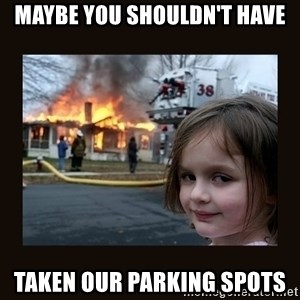 burning house girl - Maybe you shouldn't have taken our parking spots