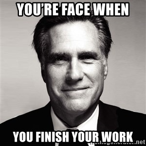 RomneyMakes.com - You're face when  You finish your work