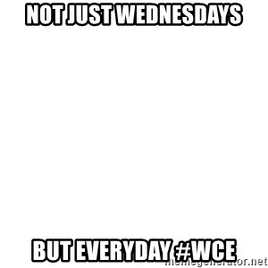 Blank Meme - Not just Wednesdays But Everyday #WCE