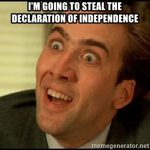 You Don't Say Nicholas Cage - I'm going to steal the declaration of independence