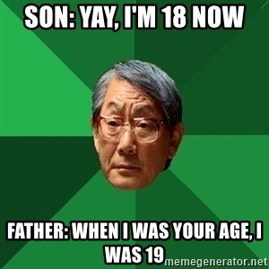 High Expectations Asian Father - Son: Yay, i'm 18 now Father: When I was your age, I was 19