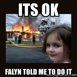 burning house girl - Its ok  FALYN told me to do it