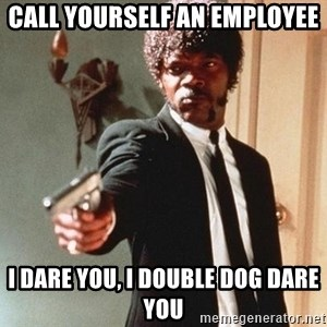 I double dare you - Call yourself an employee I dare you, I double dog dare you