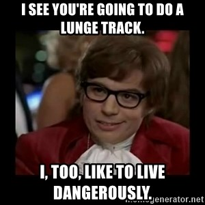 Dangerously Austin Powers - I see you're going to do a lunge track. I, too, like to live dangerously.