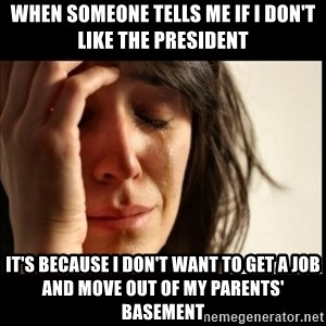 First World Problems - When someone tells me if I don't like the President It's because I don't want to get a job and move out of my parents' basement