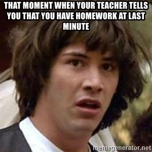 Conspiracy Keanu - that moment when your teacher tells you that you have homework at last minute
