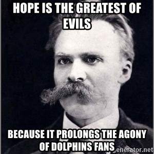 Nietzsche - Hope is the greatest of evils because it prolongs the agony of Dolphins fans