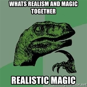 Philosoraptor - whats realism and magic together realistic magic