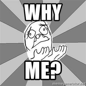 Whyyy??? - why ME?