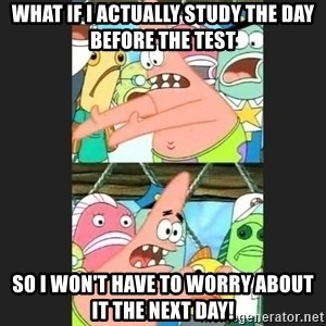 Pushing Patrick - What if I actually study the day before the test So I won't have to worry about it the next day!