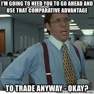 That would be great - I'm going to need you to go ahead and use that comparative advantage To trade anyway - okay?