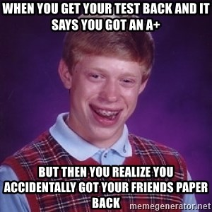 Bad Luck Brian - when you get your test back and it says you got an a+ but then you realize you accidentally got your friends paper back