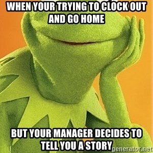 Kermit the frog - when your trying to clock out and go home but your manager decides to tell you a story