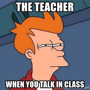 Futurama Fry - the teacher when you talk in class