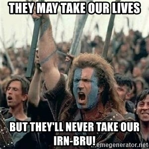 Brave Heart Freedom - They may take our lives But they'll never take our Irn-Bru!
