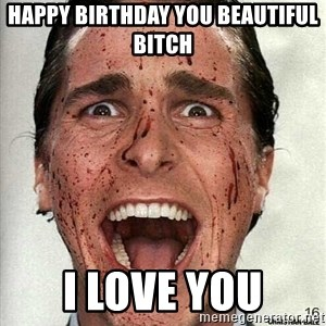 american psycho - HAPPY BIRTHDAY YOU BEAUTIFUL BITCH I LOVE YOU