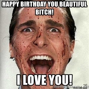 american psycho - HAPPY BIRTHDAY YOU BEAUTIFUL BITCH! I LOVE YOU!