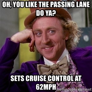 Willy Wonka - Oh, you like the passing lane do ya? Sets cruise control at 62mph