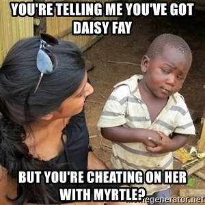 skeptical black kid - You're telling me you've got Daisy Fay But you're cheating on her with Myrtle?
