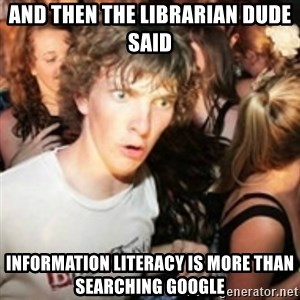 sudden realization guy - And then the librarian dude said Information literacy is more than searching google