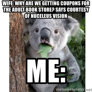 surprised koala - Wife: Why are we getting coupons for the adult book store? Says courtesy of Nuceleus Vision Me: