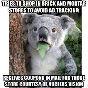 surprised koala - Tries to shop in brick and mortar stores to avoid ad tracking  Receives coupons in mail for those store courtesy of Nucleus Vision