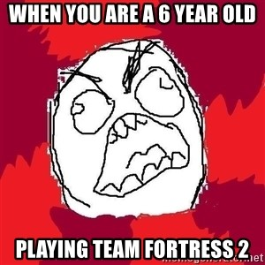 Rage FU - when you are a 6 year old playing team fortress 2