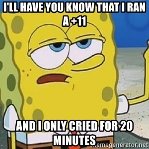 Only Cried for 20 minutes Spongebob - I'll have you know that I ran a +11 and I only cried for 20 minutes
