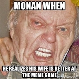 Grumpy Grandpa - monan when  he realizes his wife is better at the meme game
