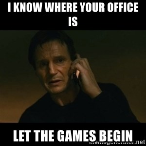 liam neeson taken - I know where your office is Let the games begin