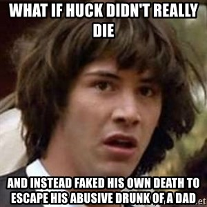 Conspiracy Keanu - what if huck didn't really die and instead faked his own death to escape his abusive drunk of a dad