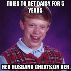 Bad Luck Brian - Tries to get Daisy for 5 years Her husband cheats on her