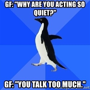 "Socially Awkward Penguin - Gf: ""Why are you acting so quiet?"" Gf: ""You talk too much."""
