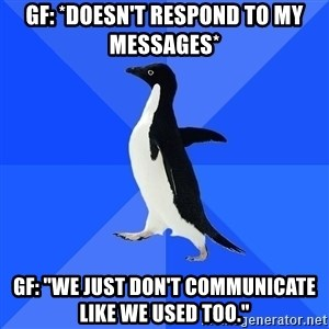 "Socially Awkward Penguin - Gf: *Doesn't respond to my messages* Gf: ""We just don't communicate like we used too."""