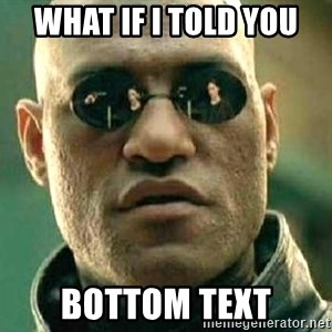 What if I told you / Matrix Morpheus - what if i told you bottom text