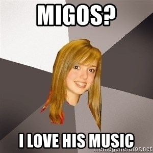 Musically Oblivious 8th Grader - MIGOS? I love his music