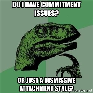 Philosoraptor - Do I have commitment issues? Or just a dismissive attachment style?
