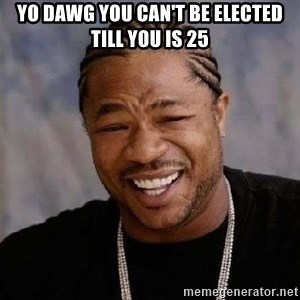 Yo Dawg - Yo dawg you can't be elected till you is 25